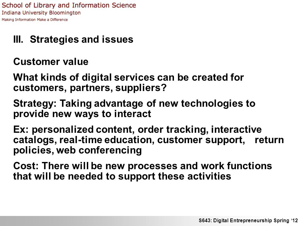 S643: Digital Entrepreneurship Spring 12 III. Strategies and issues Customer value What kinds of digital services can be created for customers, partne