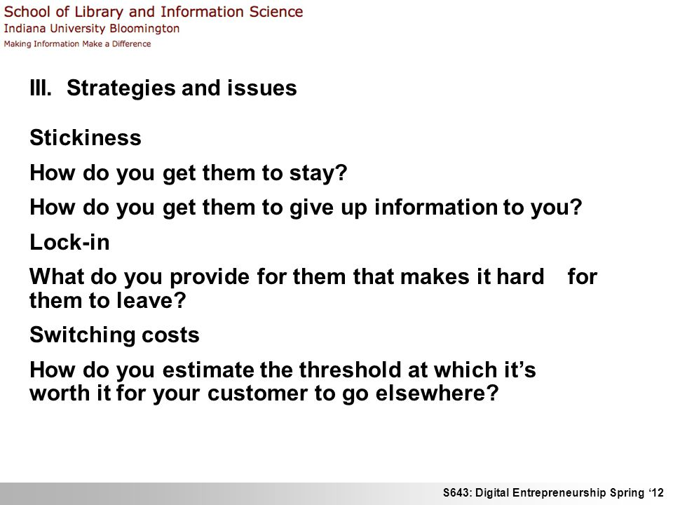 S643: Digital Entrepreneurship Spring 12 III. Strategies and issues Stickiness How do you get them to stay? How do you get them to give up information