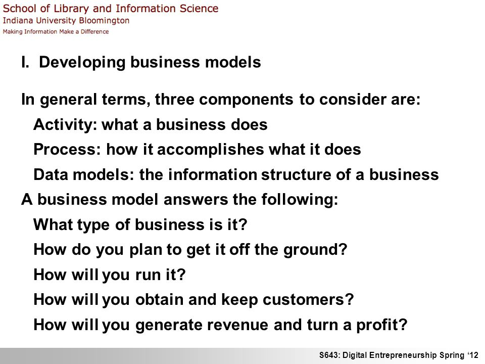S643: Digital Entrepreneurship Spring 12 I. Developing business models In general terms, three components to consider are: Activity: what a business d
