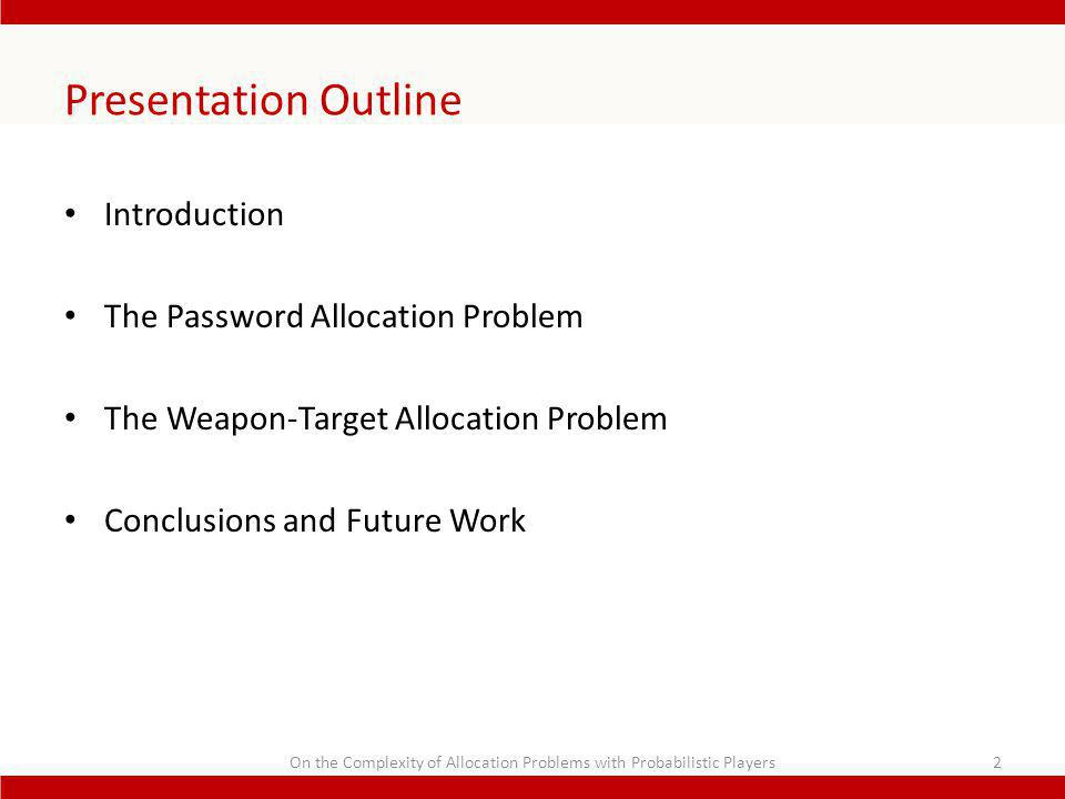 Presentation Outline Introduction The Password Allocation Problem The Weapon-Target Allocation Problem Conclusions and Future Work 2On the Complexity of Allocation Problems with Probabilistic Players