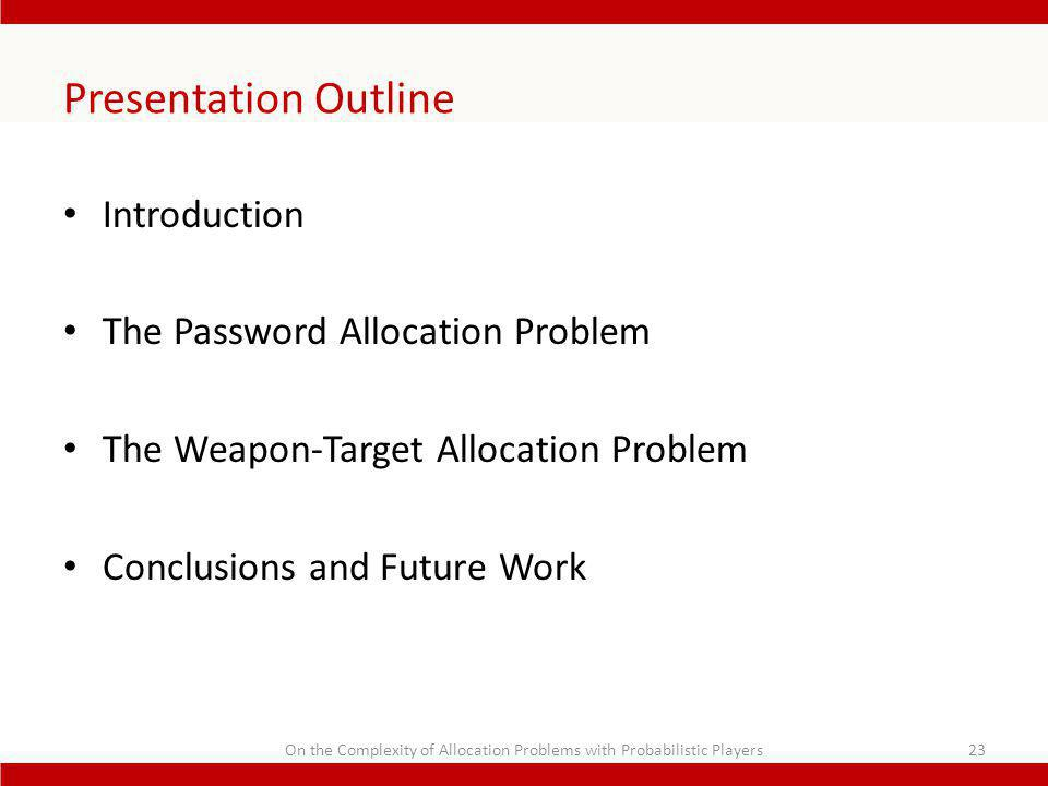 Presentation Outline Introduction The Password Allocation Problem The Weapon-Target Allocation Problem Conclusions and Future Work 23On the Complexity of Allocation Problems with Probabilistic Players
