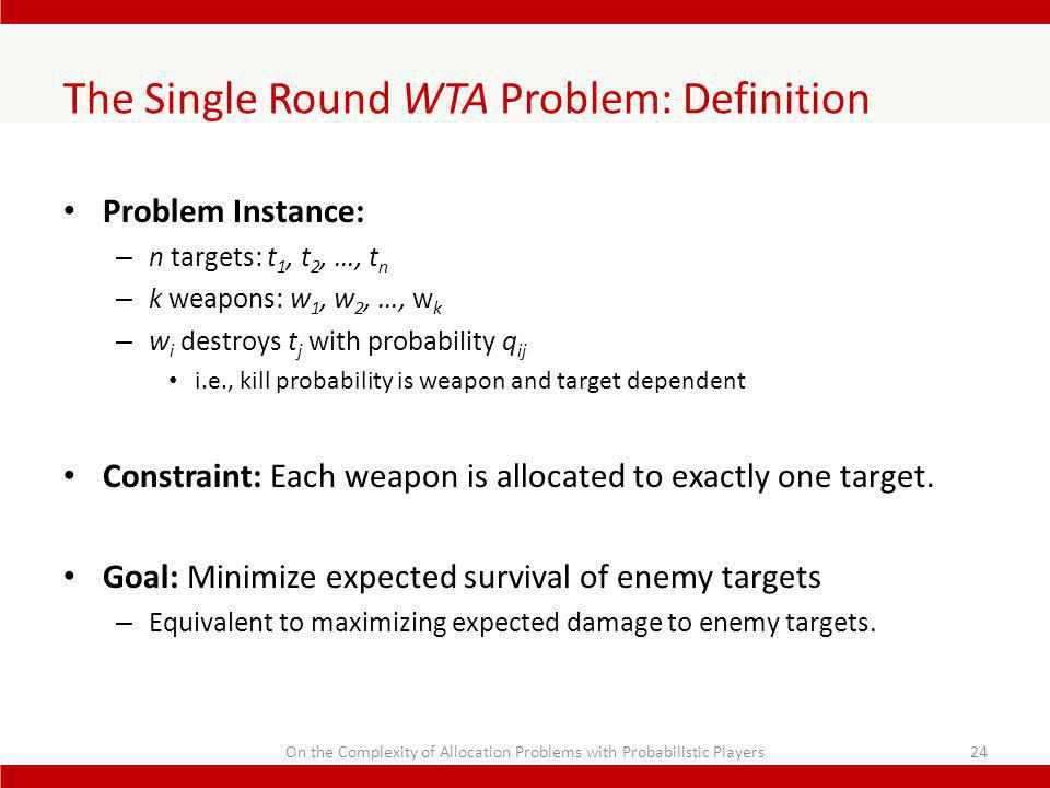 The Single Round WTA Problem: Definition Problem Instance: – n targets: t 1, t 2, …, t n – k weapons: w 1, w 2, …, w k – w i destroys t j with probability q ij i.e., kill probability is weapon and target dependent Constraint: Each weapon is allocated to exactly one target.