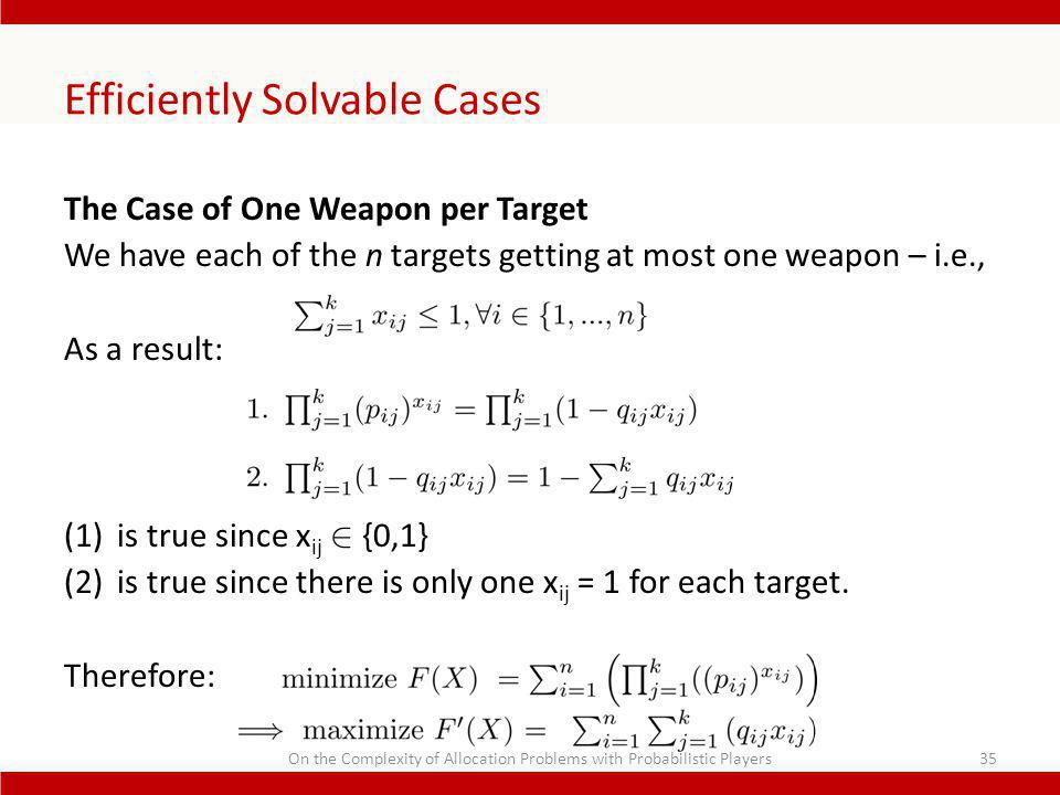 Efficiently Solvable Cases The Case of One Weapon per Target We have each of the n targets getting at most one weapon – i.e., As a result: (1)is true since x ij 2 {0,1} (2)is true since there is only one x ij = 1 for each target.