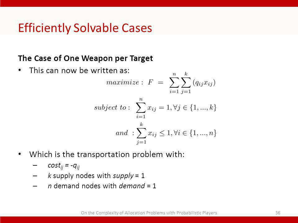 Efficiently Solvable Cases The Case of One Weapon per Target This can now be written as: Which is the transportation problem with: – cost ij = -q ij – k supply nodes with supply = 1 – n demand nodes with demand = 1 On the Complexity of Allocation Problems with Probabilistic Players36