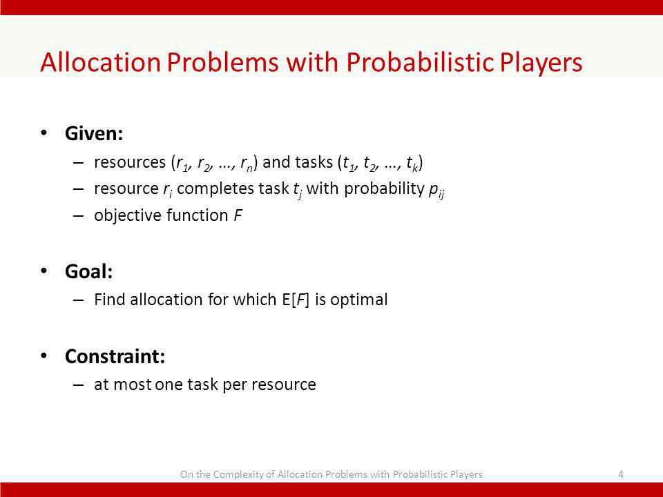 Allocation Problems with Probabilistic Players Given: – resources (r 1, r 2, …, r n ) and tasks (t 1, t 2, …, t k ) – resource r i completes task t j with probability p ij – objective function F Goal: – Find allocation for which E[F] is optimal Constraint: – at most one task per resource 4On the Complexity of Allocation Problems with Probabilistic Players