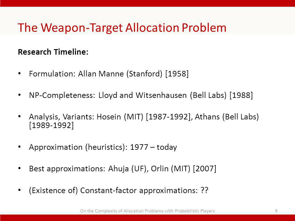 The Weapon-Target Allocation Problem Research Timeline: Formulation: Allan Manne (Stanford) [1958] NP-Completeness: Lloyd and Witsenhausen (Bell Labs) [1988] Analysis, Variants: Hosein (MIT) [1987-1992], Athans (Bell Labs) [1989-1992] Approximation (heuristics): 1977 – today Best approximations: Ahuja (UF), Orlin (MIT) [2007] (Existence of) Constant-factor approximations: .