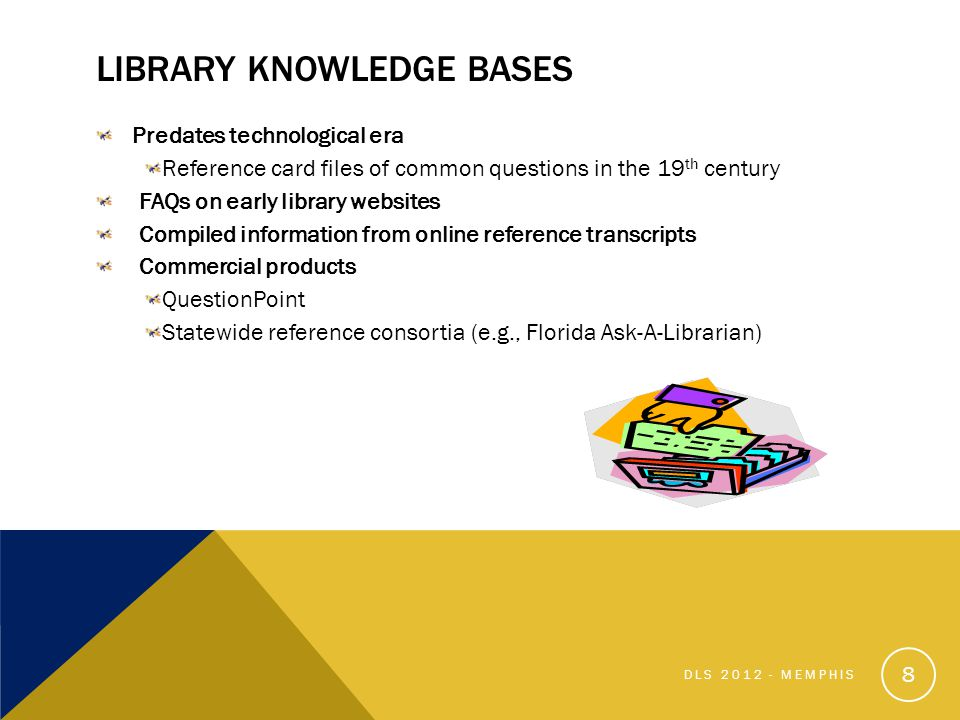 LIBRARY KNOWLEDGE BASES Predates technological era Reference card files of common questions in the 19 th century FAQs on early library websites Compiled information from online reference transcripts Commercial products QuestionPoint Statewide reference consortia (e.g., Florida Ask-A-Librarian) 8 DLS 2012 - MEMPHIS