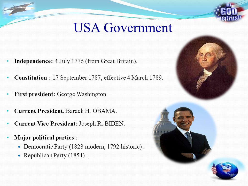 USA Government Independence: 4 July 1776 (from Great Britain). First president: George Washington. Current President: Barack H. OBAMA. Current Vice Pr