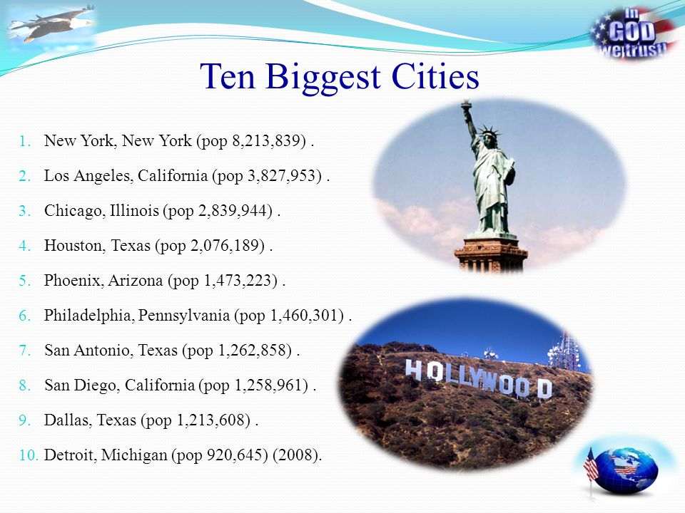 Ten Biggest Cities 1. New York, New York (pop 8,213,839). 2. Los Angeles, California (pop 3,827,953). 3. Chicago, Illinois (pop 2,839,944). 4. Houston