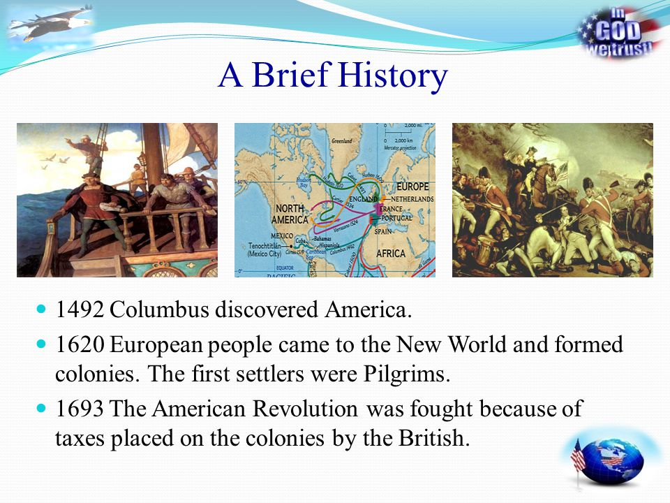 A Brief History 1492 Columbus discovered America. 1620 European people came to the New World and formed colonies. The first settlers were Pilgrims. 16