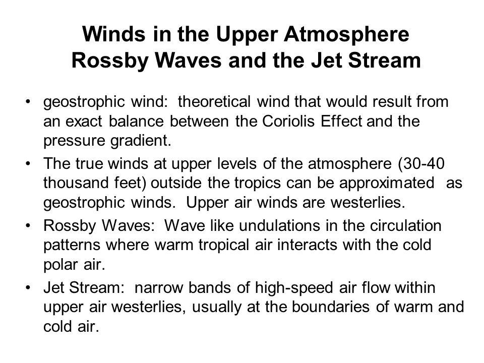 Winds in the Upper Atmosphere Rossby Waves and the Jet Stream geostrophic wind: theoretical wind that would result from an exact balance between the C