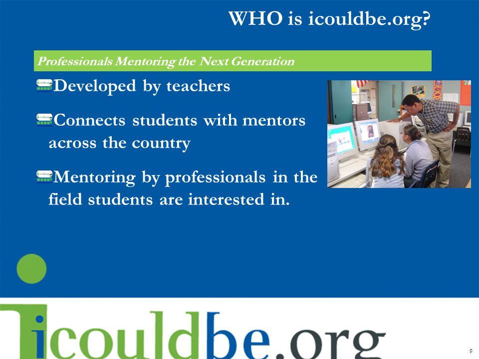 WHO is icouldbe.org? Developed by teachers Connects students with mentors across the country Mentoring by professionals in the field students are inte
