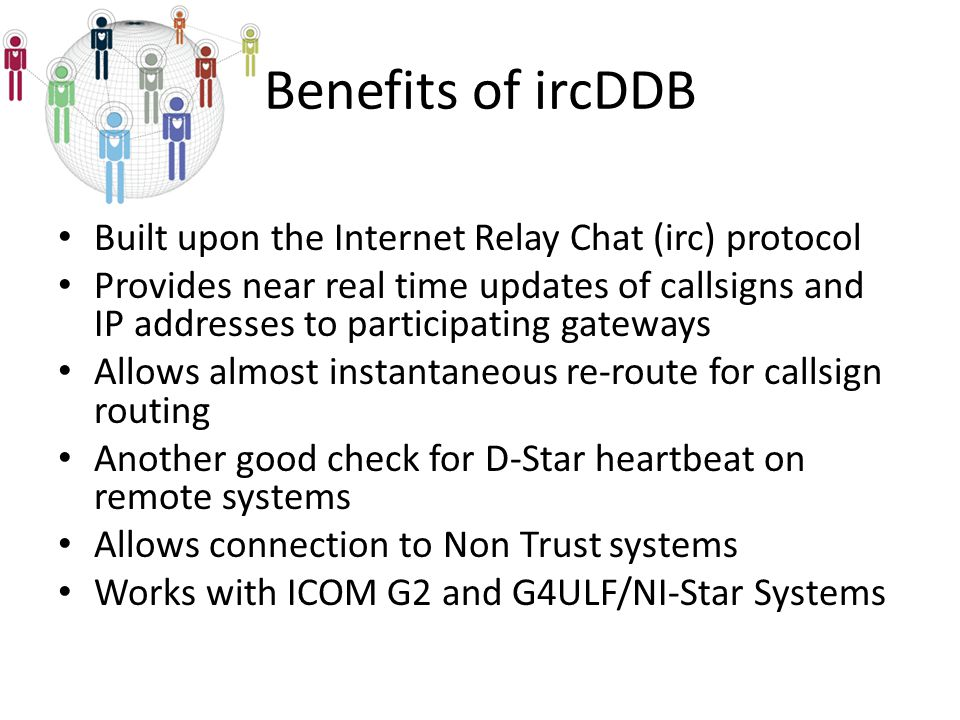Built upon the Internet Relay Chat (irc) protocol Provides near real time updates of callsigns and IP addresses to participating gateways Allows almost instantaneous re-route for callsign routing Another good check for D-Star heartbeat on remote systems Allows connection to Non Trust systems Works with ICOM G2 and G4ULF/NI-Star Systems Benefits of ircDDB