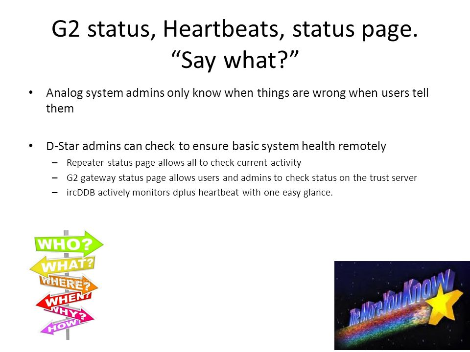 Analog system admins only know when things are wrong when users tell them D-Star admins can check to ensure basic system health remotely – Repeater status page allows all to check current activity – G2 gateway status page allows users and admins to check status on the trust server – ircDDB actively monitors dplus heartbeat with one easy glance.
