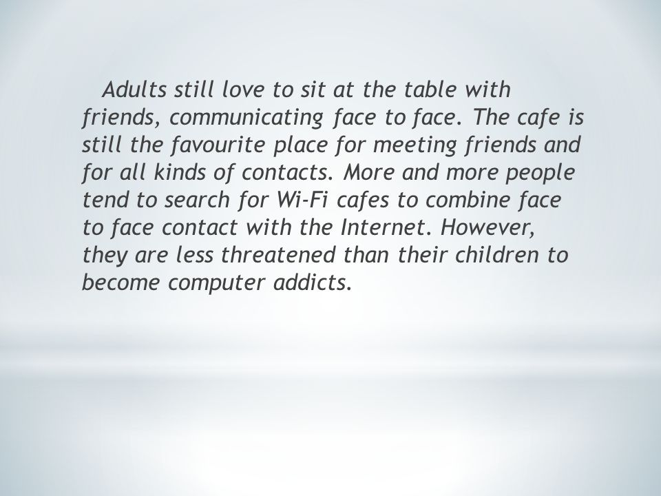 Adults still love to sit at the table with friends, communicating face to face.