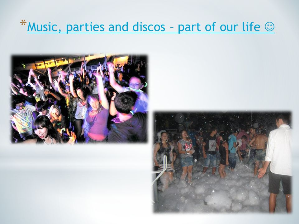 * Music, parties and discos – part of our life Music, parties and discos – part of our life
