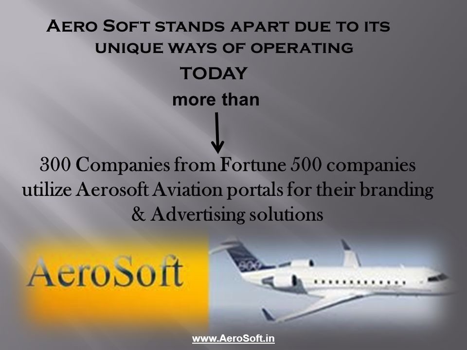 Aero Soft stands apart due to its unique ways of operating TODAY more than 300 Companies from Fortune 500 companies utilize Aerosoft Aviation portals for their branding & Advertising solutions www.AeroSoft.in