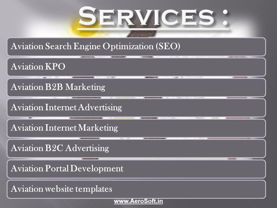 Services : Aviation Search Engine Optimization (SEO)Aviation KPOAviation B2B MarketingAviation Internet AdvertisingAviation Internet MarketingAviation B2C AdvertisingAviation Portal DevelopmentAviation website templates www.AeroSoft.in