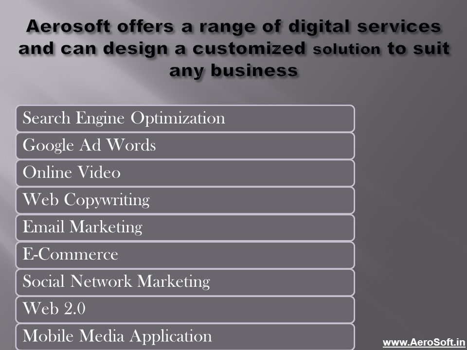 Aerosoft offers a range of digital services and can design a customized solution to suit any business Search Engine OptimizationGoogle Ad WordsOnline VideoWeb CopywritingEmail MarketingE-CommerceSocial Network MarketingWeb 2.0Mobile Media Application www.AeroSoft.in