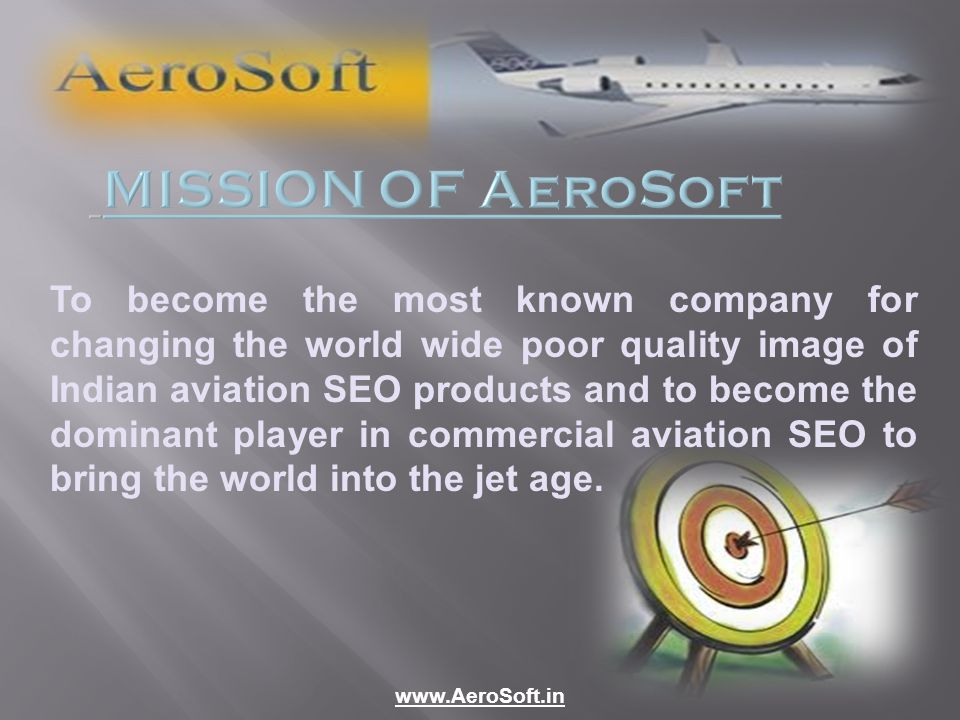 MISSION OF AeroSoft To become the most known company for changing the world wide poor quality image of Indian aviation SEO products and to become the dominant player in commercial aviation SEO to bring the world into the jet age.