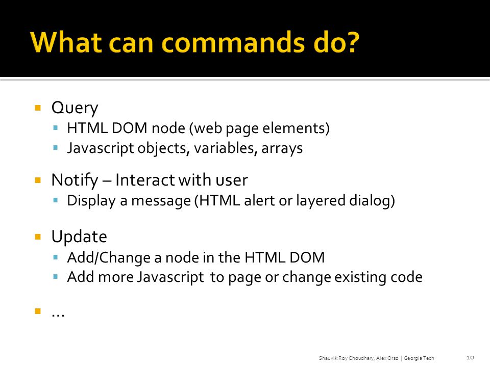 Query HTML DOM node (web page elements) Javascript objects, variables, arrays Notify – Interact with user Display a message (HTML alert or layered dialog) Update Add/Change a node in the HTML DOM Add more Javascript to page or change existing code … 10 Shauvik Roy Choudhary, Alex Orso | Georgia Tech