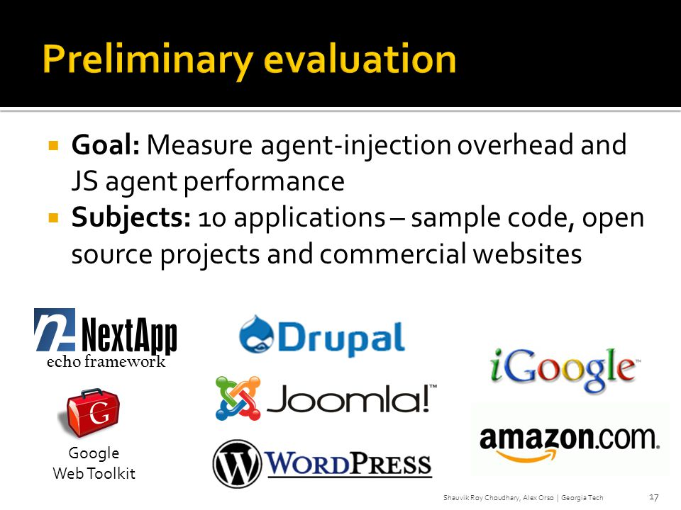 Goal: Measure agent-injection overhead and JS agent performance Subjects: 10 applications – sample code, open source projects and commercial websites 17 echo framework Google Web Toolkit Shauvik Roy Choudhary, Alex Orso | Georgia Tech