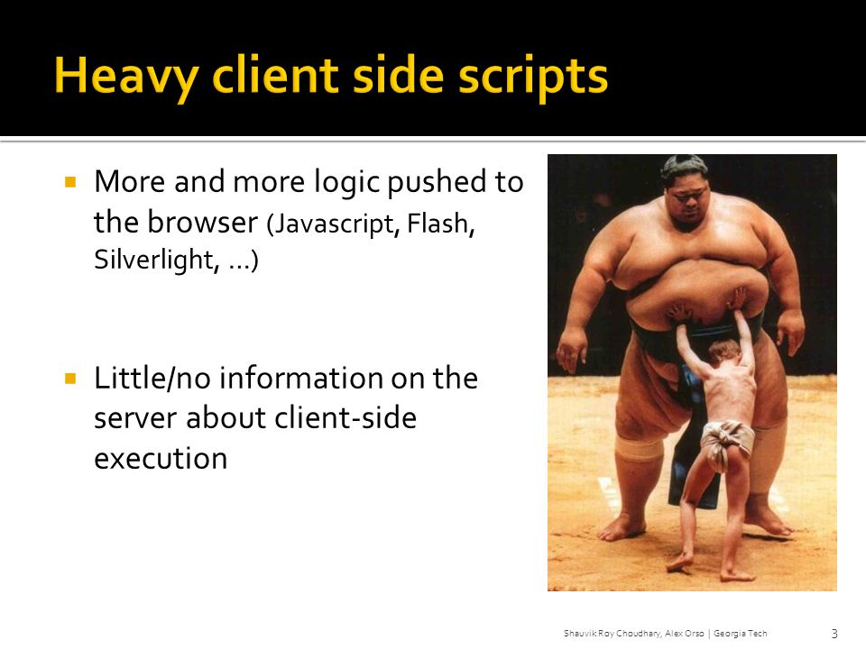 More and more logic pushed to the browser (Javascript, Flash, Silverlight, …) Little/no information on the server about client-side execution 3 Shauvi