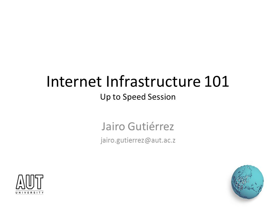 Internet Infrastructure 101 Up to Speed Session Jairo Gutiérrez jairo.gutierrez@aut.ac.z