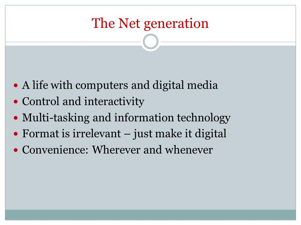 The Net generation A life with computers and digital media Control and interactivity Multi-tasking and information technology Format is irrelevant – j