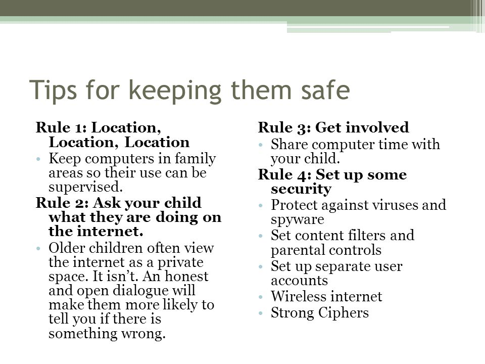 Tips for keeping them safe Rule 1: Location, Location, Location Keep computers in family areas so their use can be supervised.