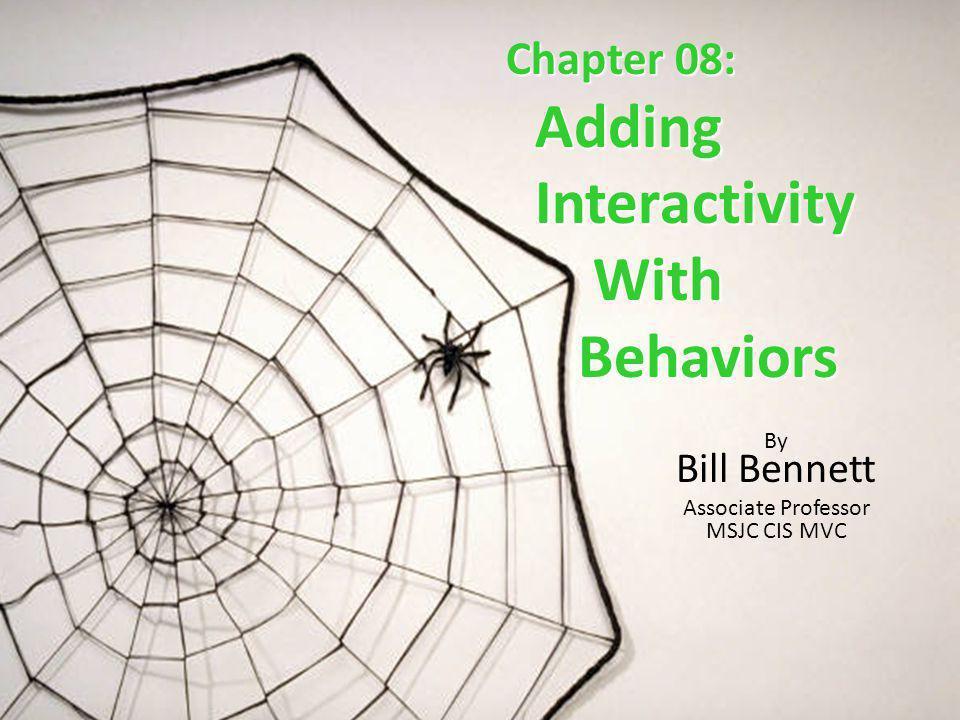 Chapter 08: Adding Adding Interactivity Interactivity With With Behaviors Behaviors By Bill Bennett Associate Professor MSJC CIS MVC