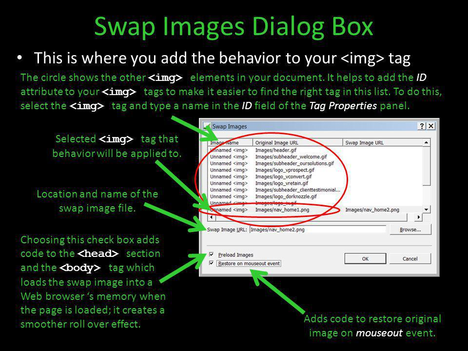 Swap Images Dialog Box Adds code to restore original image on mouseout event. Selected tag that behavior will be applied to. Choosing this check box a