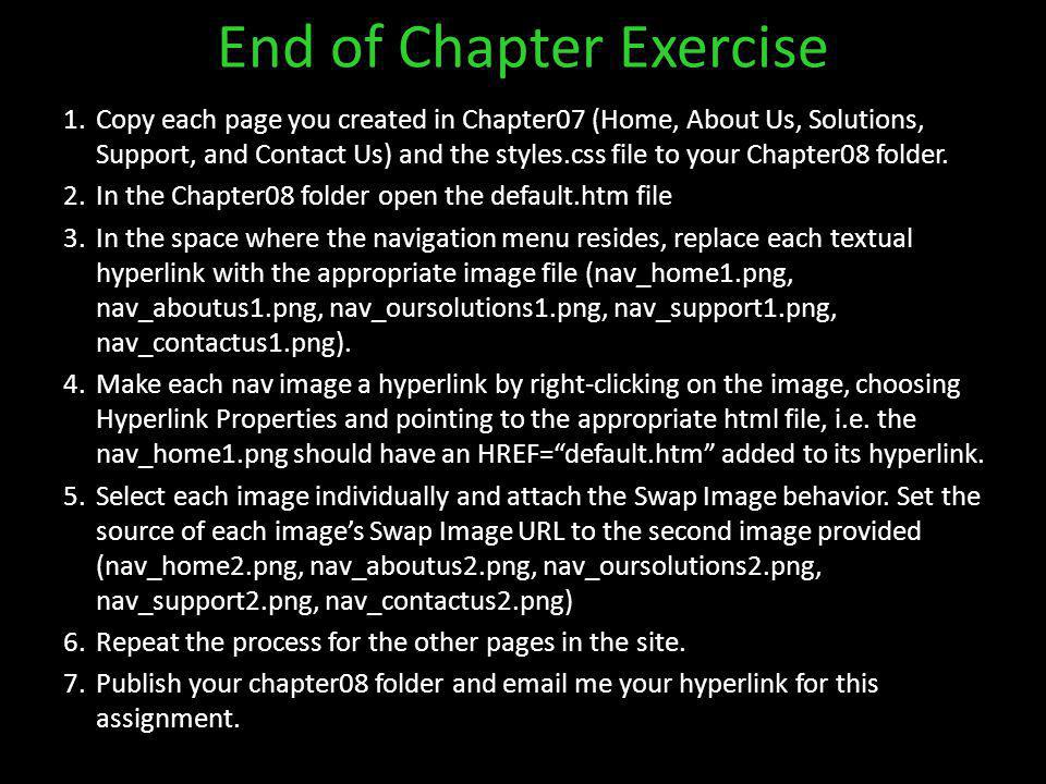 End of Chapter Exercise 1.Copy each page you created in Chapter07 (Home, About Us, Solutions, Support, and Contact Us) and the styles.css file to your