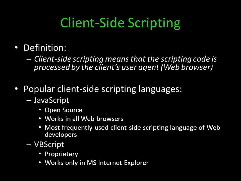 Client-Side Scripting Definition: – Client-side scripting means that the scripting code is processed by the clients user agent (Web browser) Popular c