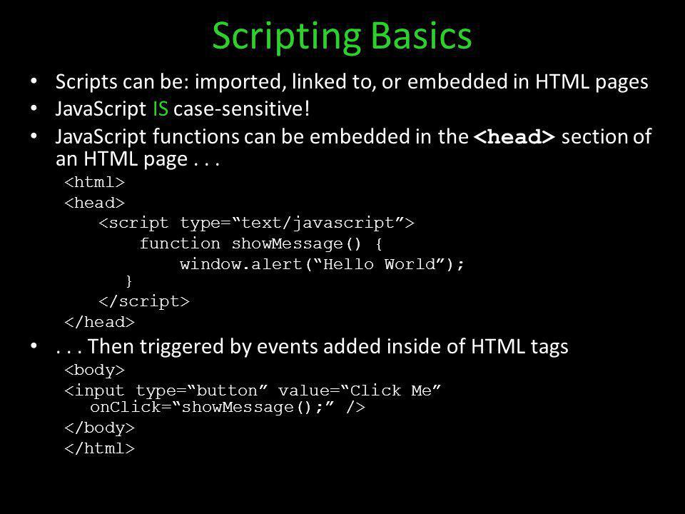 Scripting Basics Scripts can be: imported, linked to, or embedded in HTML pages JavaScript IS case-sensitive! JavaScript functions can be embedded in