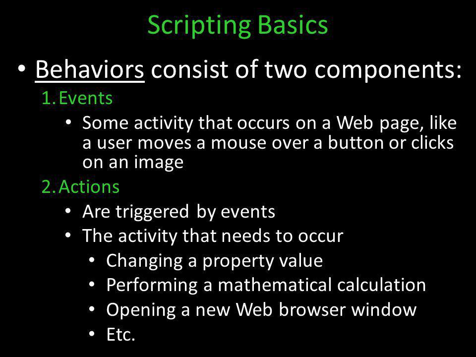 Scripting Basics Behaviors consist of two components: 1.Events Some activity that occurs on a Web page, like a user moves a mouse over a button or clicks on an image 2.Actions Are triggered by events The activity that needs to occur Changing a property value Performing a mathematical calculation Opening a new Web browser window Etc.