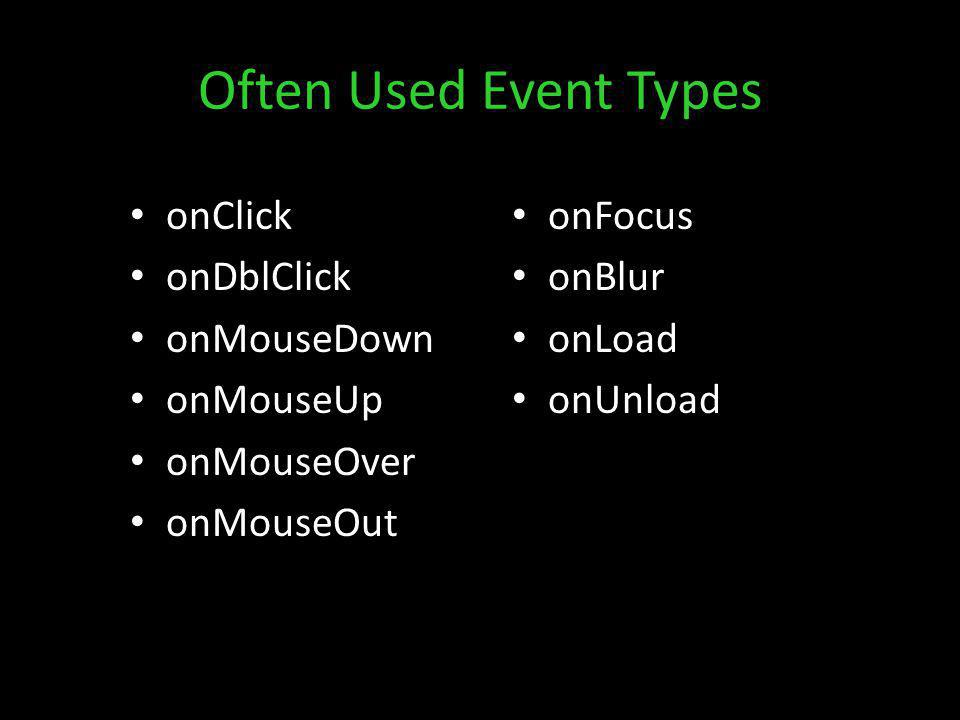 Often Used Event Types onClick onDblClick onMouseDown onMouseUp onMouseOver onMouseOut onFocus onBlur onLoad onUnload