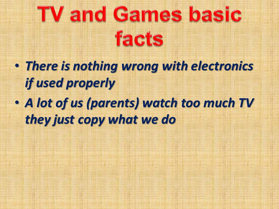 There is nothing wrong with electronics if used properly There is nothing wrong with electronics if used properly A lot of us (parents) watch too much TV they just copy what we do A lot of us (parents) watch too much TV they just copy what we do