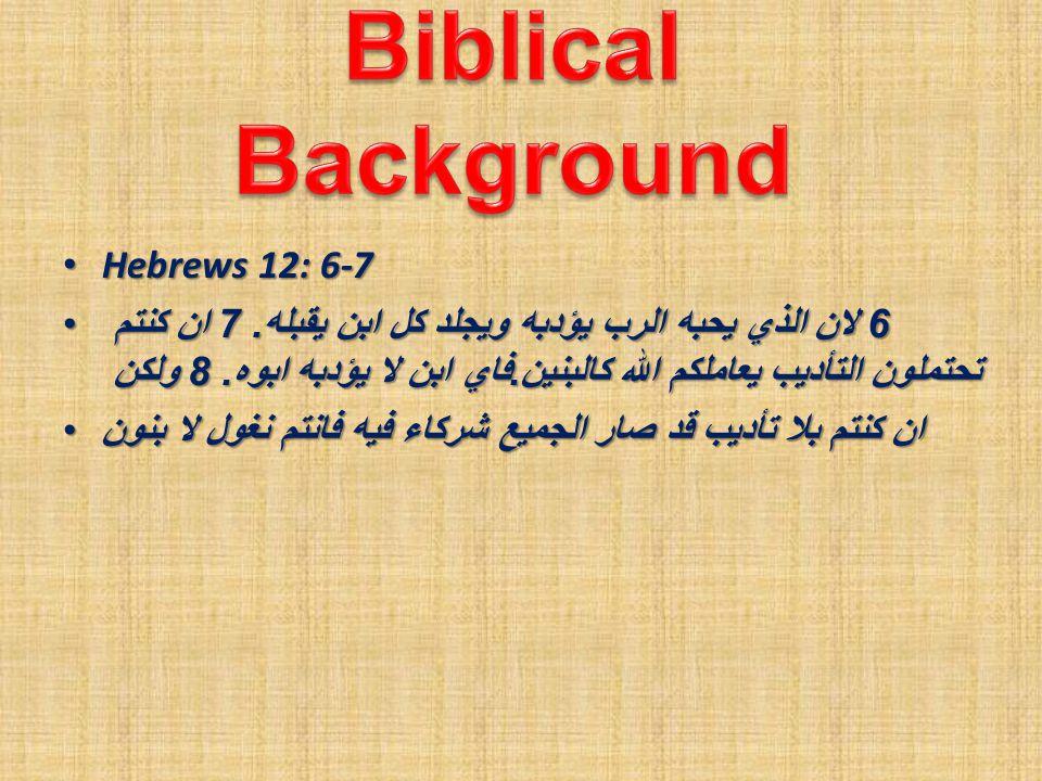 Hebrews 12: 6-7 Hebrews 12: 6-7 6 لان الذي يحبه الرب يؤدبه ويجلد كل ابن يقبله. 7 ان كنتم تحتملون التأديب يعاملكم الله كالبنين. فاي ابن لا يؤدبه ابوه.
