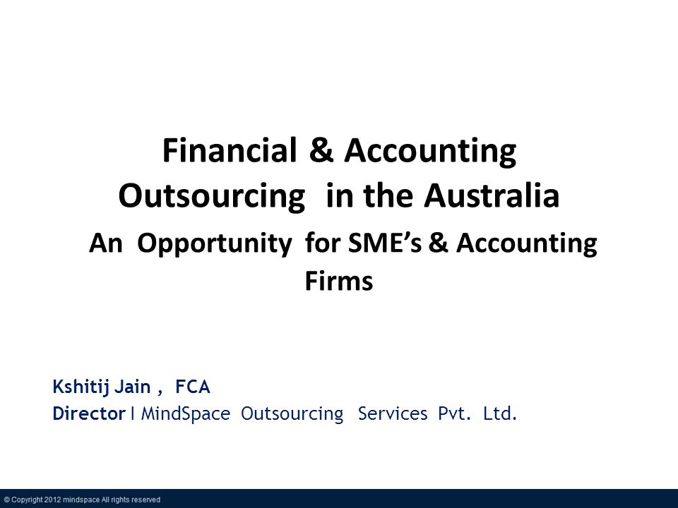Financial & Accounting Outsourcing in the Australia An Opportunity for SMEs & Accounting Firms Kshitij Jain, FCA Director I MindSpace Outsourcing Serv