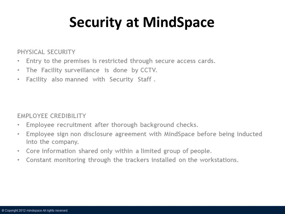 Security at MindSpace PHYSICAL SECURITY Entry to the premises is restricted through secure access cards. The Facility surveillance is done by CCTV. Fa