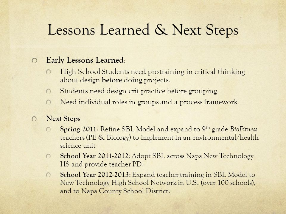 Lessons Learned & Next Steps Early Lessons Learned : High School Students need pre-training in critical thinking about design before doing projects. S