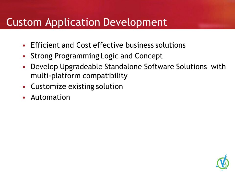 Custom Application Development Efficient and Cost effective business solutions Strong Programming Logic and Concept Develop Upgradeable Standalone Software Solutions with multi-platform compatibility Customize existing solution Automation