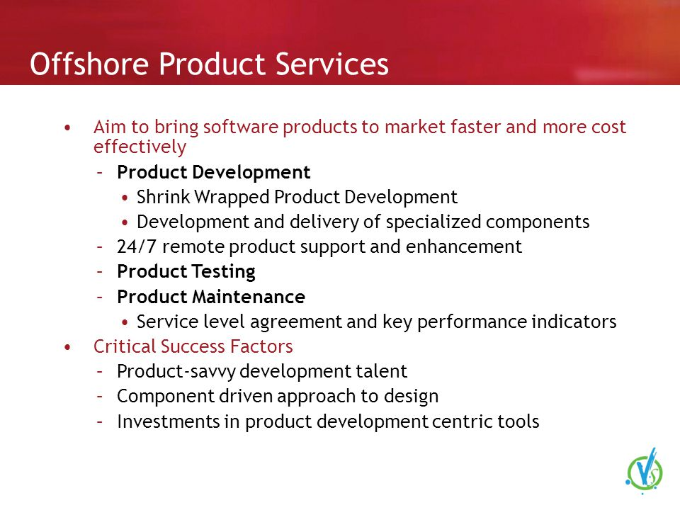 Offshore Product Services Aim to bring software products to market faster and more cost effectively –Product Development Shrink Wrapped Product Development Development and delivery of specialized components –24/7 remote product support and enhancement –Product Testing –Product Maintenance Service level agreement and key performance indicators Critical Success Factors –Product-savvy development talent –Component driven approach to design –Investments in product development centric tools