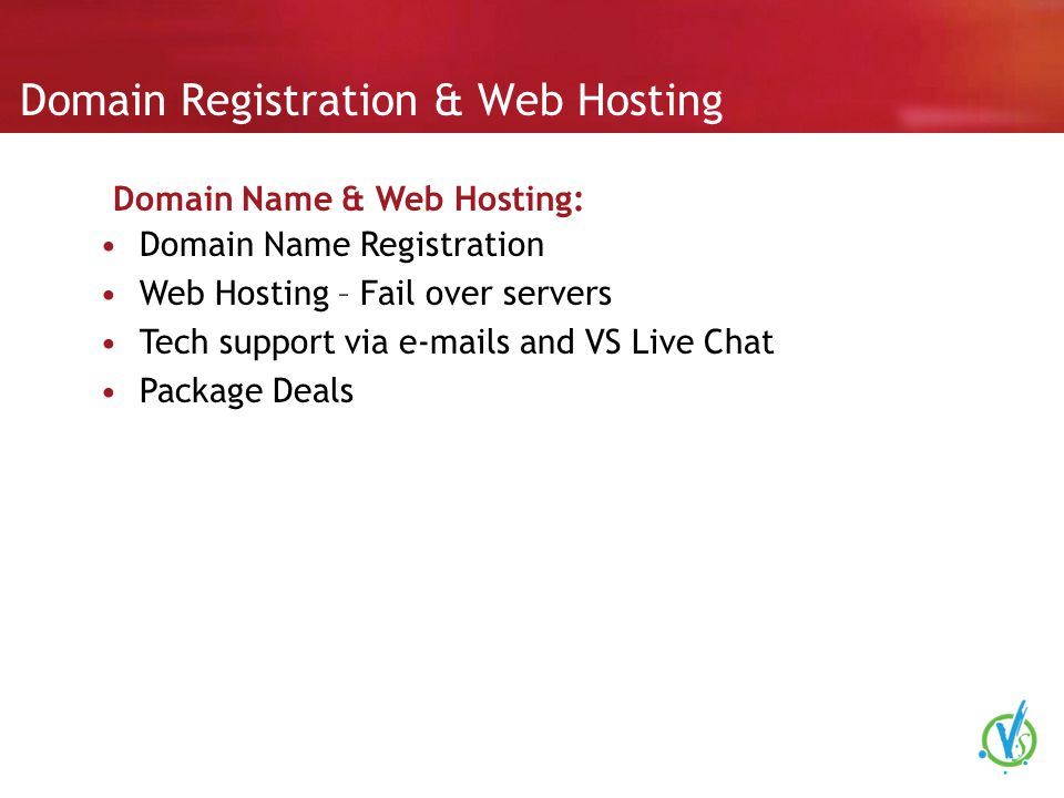 Domain Registration & Web Hosting Domain Name Registration Web Hosting – Fail over servers Tech support via e-mails and VS Live Chat Package Deals Domain Name & Web Hosting: