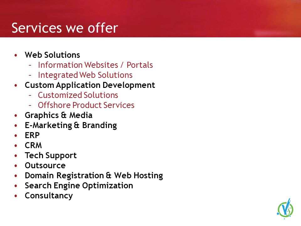 Services we offer Web Solutions –Information Websites / Portals –Integrated Web Solutions Custom Application Development –Customized Solutions –Offshore Product Services Graphics & Media E-Marketing & Branding ERP CRM Tech Support Outsource Domain Registration & Web Hosting Search Engine Optimization Consultancy