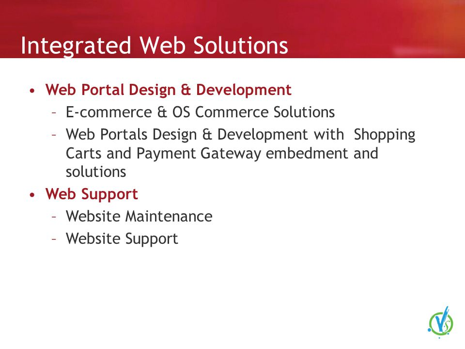 Integrated Web Solutions Web Portal Design & Development –E-commerce & OS Commerce Solutions –Web Portals Design & Development with Shopping Carts and Payment Gateway embedment and solutions Web Support –Website Maintenance –Website Support