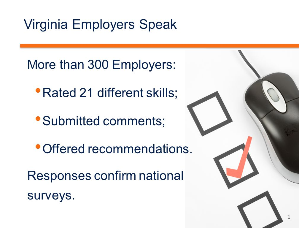 1 Virginia Employers Speak More than 300 Employers: Rated 21 different skills; Submitted comments; Offered recommendations. Responses confirm national