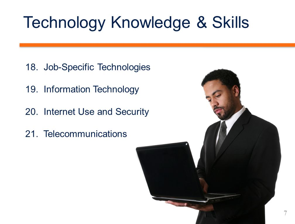 Technology Knowledge & Skills 18. Job-Specific Technologies 19. Information Technology 20. Internet Use and Security 21. Telecommunications 7