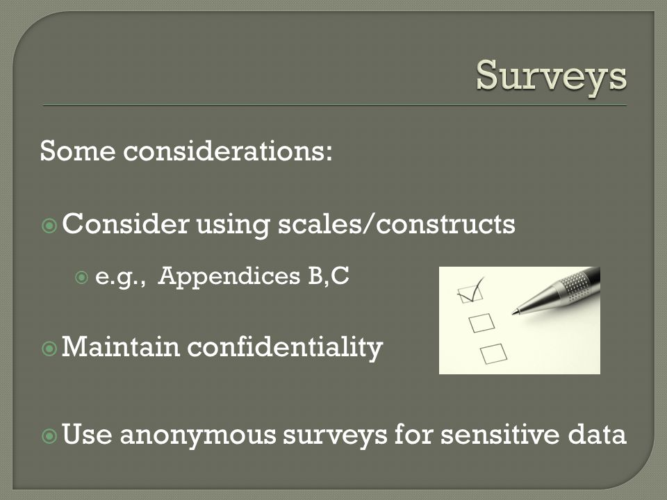 Some considerations: Consider using scales/constructs e.g., Appendices B,C Maintain confidentiality Use anonymous surveys for sensitive data